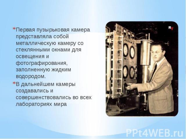 Первая пузырьковая камера представляла собой металлическую камеру со стеклянными окнами для освещения и фотографирования, заполненную жидким водородом. Первая пузырьковая камера представляла собой металлическую камеру со стеклянными окнами для освещ…