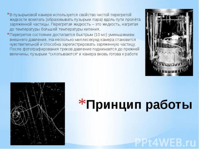 Принцип работы В пузырьковой камере используется свойство чистой перегретой жидкости вскипать (образовывать пузырьки пара) вдоль пути пролёта заряженной частицы. Перегретая жидкость – это жидкость, нагретая до температуры большей температуры кипения…