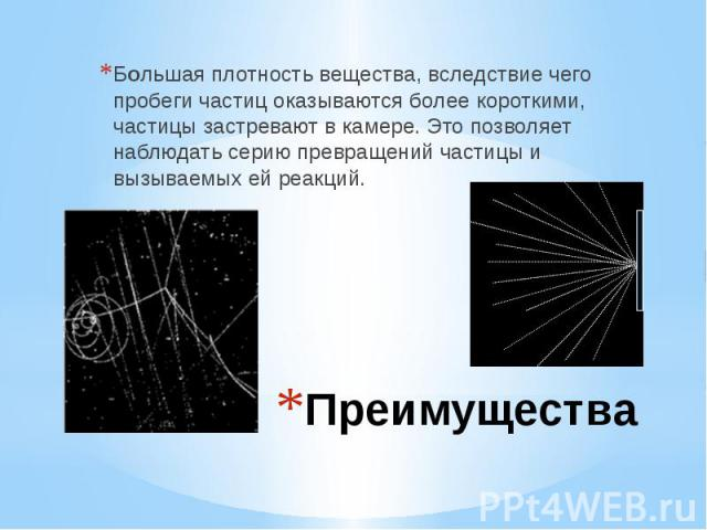 Преимущества Большая плотность вещества, вследствие чего пробеги частиц оказываются более короткими, частицы застревают в камере. Это позволяет наблюдать серию превращений частицы и вызываемых ей реакций.