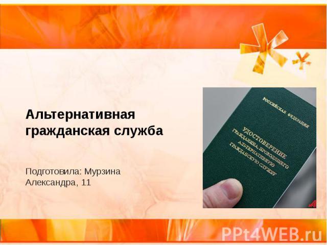 Альтернативная гражданская служба Подготовила: Мурзина Александра, 11