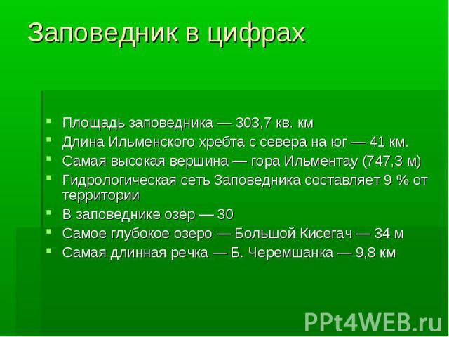 Заповедник в цифрахПлощадь заповедника— 303,7 кв. кмДлина Ильменского хребта с севера на юг— 41км.Самая высокая вершина— гора Ильментау (747,3 м)Гидрологическая сеть Заповедника составляет 9% от территорииВ заповеднике …