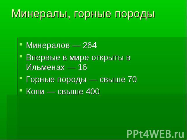 Минералы, горные породыМинералов— 264Впервые в мире открыты в Ильменах— 16Горные породы— свыше 70Копи— свыше 400