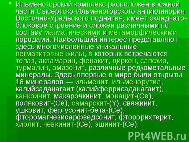 Ильменогорский комплекс расположен в южной части Сысертско-Ильменогорского антиклинория Восточно-Уральского поднятия, имеет складчато-блоковое строение и сложен различными по составу магматическими и метаморфическими породами. Наибольший интерес пре…