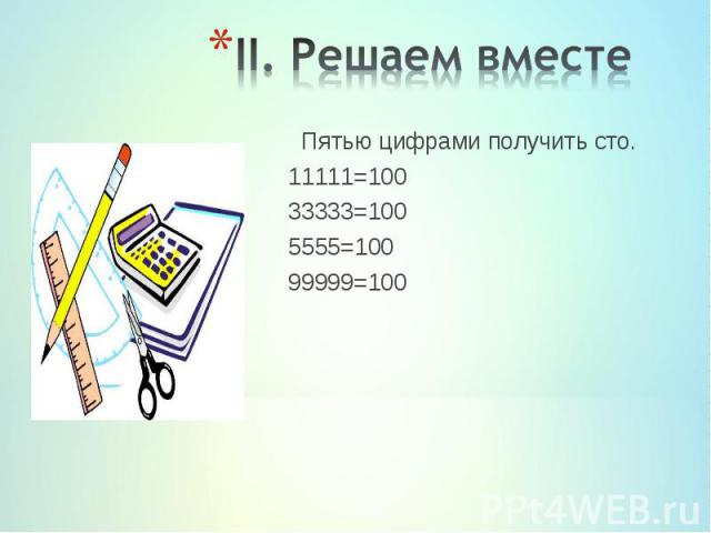 Пятью цифрами получить сто. Пятью цифрами получить сто. 11111=100 33333=100 5555=100 99999=100