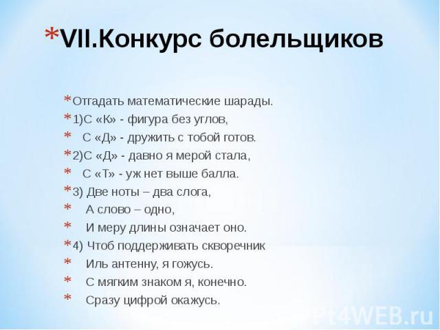 VII.Конкурс болельщиков Отгадать математические шарады. 1)С «К» - фигура без углов, С «Д» - дружить с тобой готов. 2)С «Д» - давно я мерой стала, С «Т» - уж нет выше балла. 3) Две ноты – два слога, А слово – одно, И меру длины означает оно. 4) Чтоб …