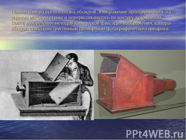 Первая камера была названа обскурой, изображение проецировалось на заднюю матовую стенку и перерисовывалось по контуру художником. После изобретения методов химической фиксации изображения, камера-обскура стала конструктивным прообразом фотографичес…