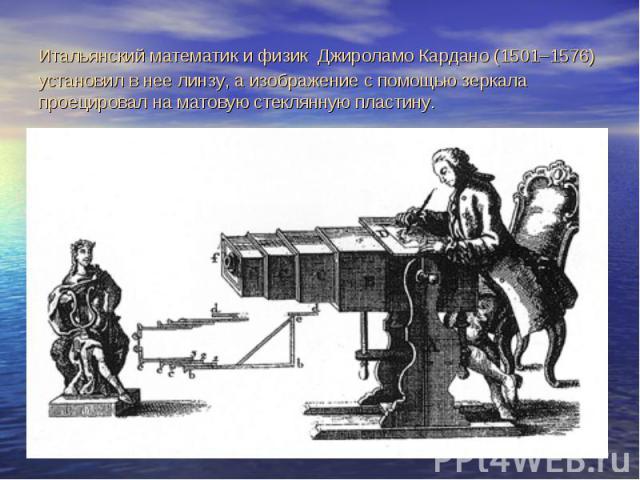 Итальянский математик и физик Джироламо Кардано (1501–1576) установил в нее линзу, а изображение с помощью зеркала проецировал на матовую стеклянную пластину.