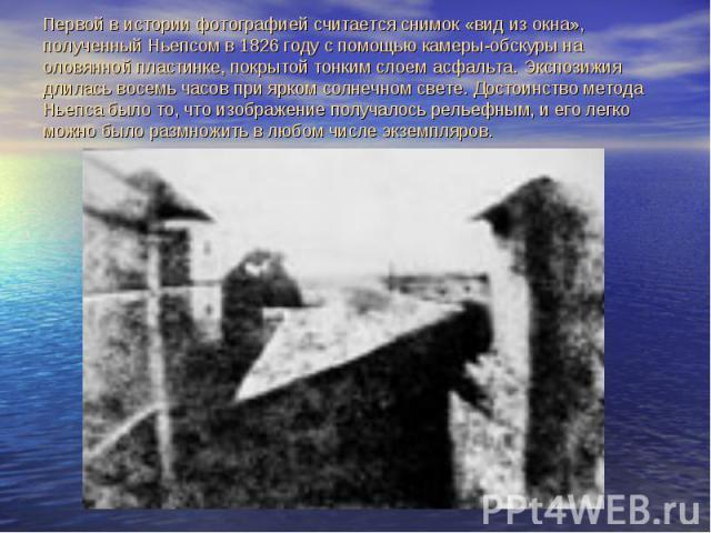 Первой в истории фотографией считается снимок «вид из окна», полученный Ньепсом в 1826 году с помощью камеры-обскуры на оловянной пластинке, покрытой тонким слоем асфальта. Экспозижия длилась восемь часов при ярком солнечном свете. Достоинство метод…