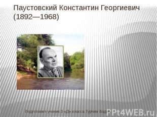 Паустовский Константин Георгиевич (1892—1968) Подготовил ученик 3 «Д» класса Тур