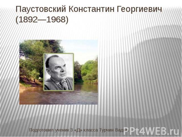 Паустовский Константин Георгиевич (1892—1968) Подготовил ученик 3 «Д» класса Турчин Вадим