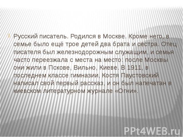 Русский писатель. Родился в Москве. Кроме него, в семье было ещё трое детей два брата и сестра. Отец писателя был железнодорожным служащим, и семья часто переезжала с места на место: после Москвы они жили в Пскове, Вильно, Киеве. В 1911, в последнем…