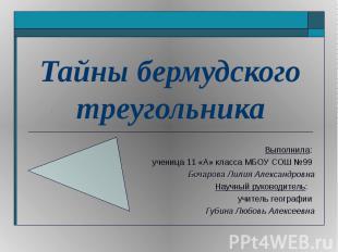 Тайны бермудского треугольника Выполнила: ученица 11 «А» класса МБОУ СОШ №99 Боч