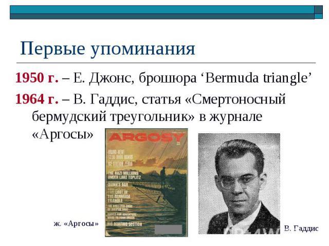 Первые упоминания 1950 г. – Е. Джонс, брошюра 'Bermuda triangle' 1964 г. – В. Гаддис, статья «Смертоносный бермудский треугольник» в журнале «Аргосы»