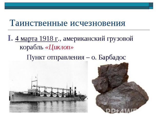 Таинственные исчезновения I. 4 марта 1918 г., американский грузовой корабль «Циклоп» Пункт отправления – о. Барбадос