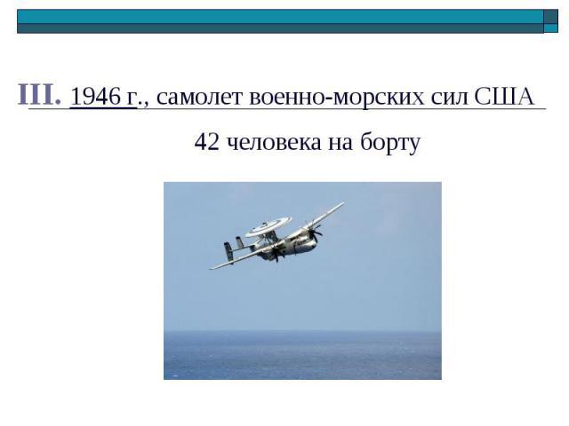 III. 1946 г., самолет военно-морских сил США III. 1946 г., самолет военно-морских сил США 42 человека на борту