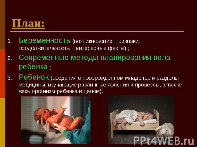 План: Беременность (возникновение, признаки, продолжительность + интересные факты) ; Современные методы планирования пола ребенка ; Ребенок (сведения о новорожденном младенце и разделы медицины, изучающие различные явления и процессы, а также весь о…