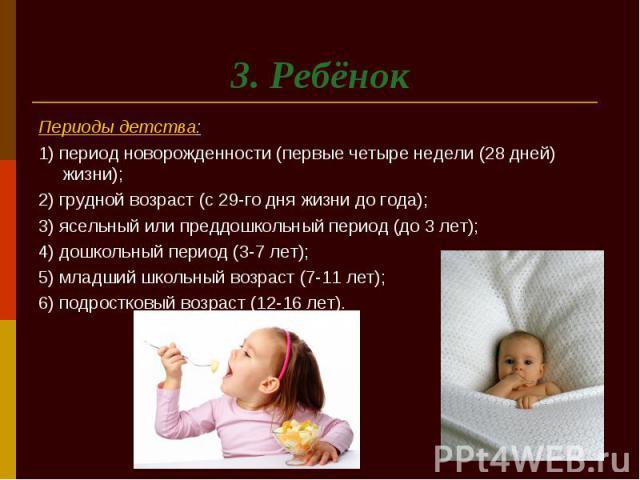 3. Ребёнок Периоды детства: 1) период новорожденности (первые четыре недели (28 дней) жизни); 2) грудной возраст (с 29-го дня жизни до года); 3) ясельный или преддошкольный период (до 3 лет); 4) дошкольный период (3-7 лет); 5) младший школьный возра…