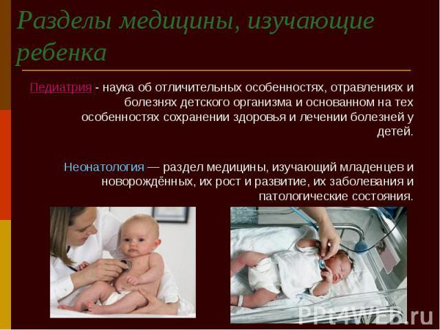 Разделы медицины, изучающие ребенка Педиатрия - наука об отличительных особенностях, отравлениях и болезнях детского организма и основанном на тех особенностях сохранении здоровья и лечении болезней у детей. Неонатология — раздел медицины, изучающий…