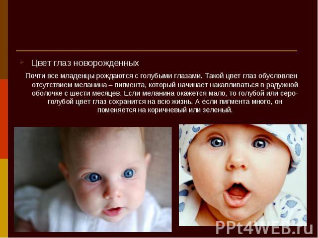Цвет глаз новорожденных Цвет глаз новорожденных Почти все младенцы рождаются с голубыми глазами. Такой цвет глаз обусловлен отсутствием меланина – пигмента, который начинает накапливаться в радужной оболочке с шести месяцев. Если меланина окажется м…