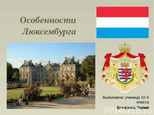 Особенности Люксембурга Выполнила: ученица 10 А класса Бочарова Лилия