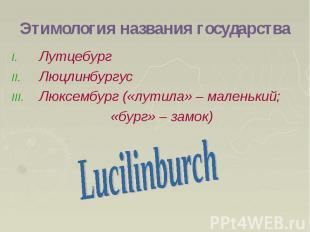 Этимология названия государства Лутцебург Люцлинбургус Люксембург («лутила» – ма