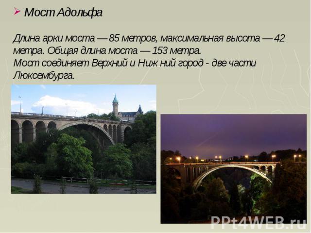 Мост Адольфа Длина арки моста — 85 метров, максимальная высота — 42 метра. Общая длина моста — 153 метра. Мост соединяет Верхний и Нижний город - две части Люксембурга.