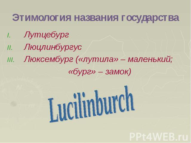 Этимология названия государства Лутцебург Люцлинбургус Люксембург («лутила» – маленький; «бург» – замок)
