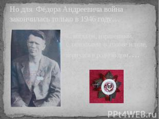 Но для Фёдора Андреевича война закончилась только в 1946 году…