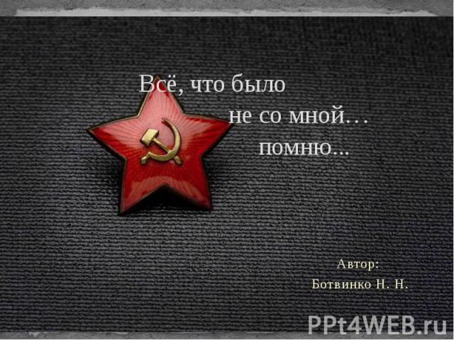 Всё, что было не со мной… помню... Автор: Ботвинко Н. Н.