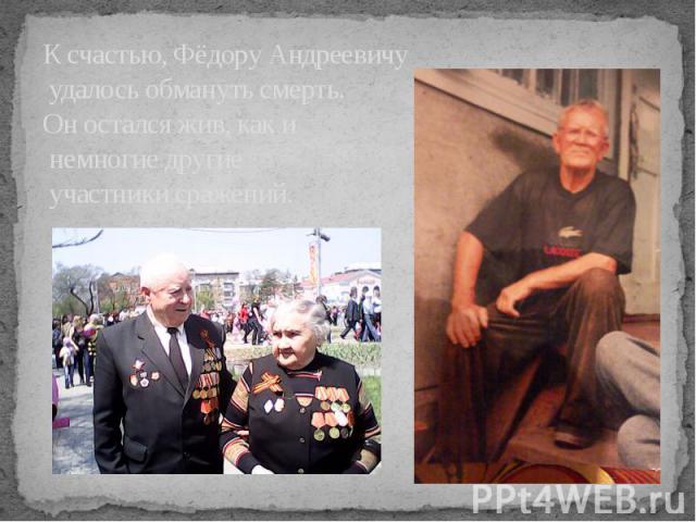 К счастью, Фёдору Андреевичу удалось обмануть смерть. Он остался жив, как и немногие другие участники сражений.