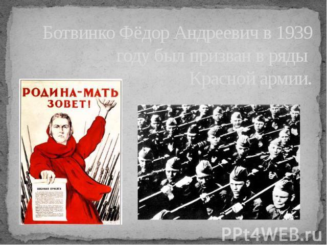 Ботвинко Фёдор Андреевич в 1939 году был призван в ряды Красной армии.