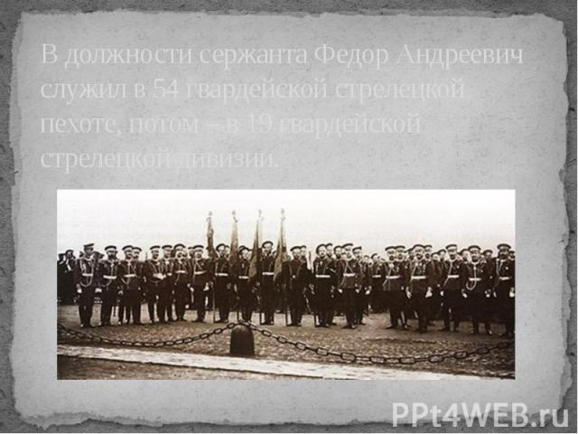В должности сержанта Федор Андреевич служил в 54 гвардейской стрелецкой пехоте, потом – в 19 гвардейской стрелецкой дивизии.