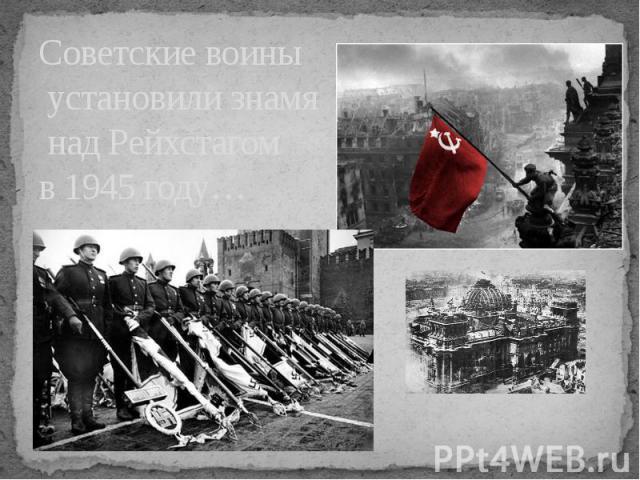 Советские воины установили знамя над Рейхстагом в 1945 году…