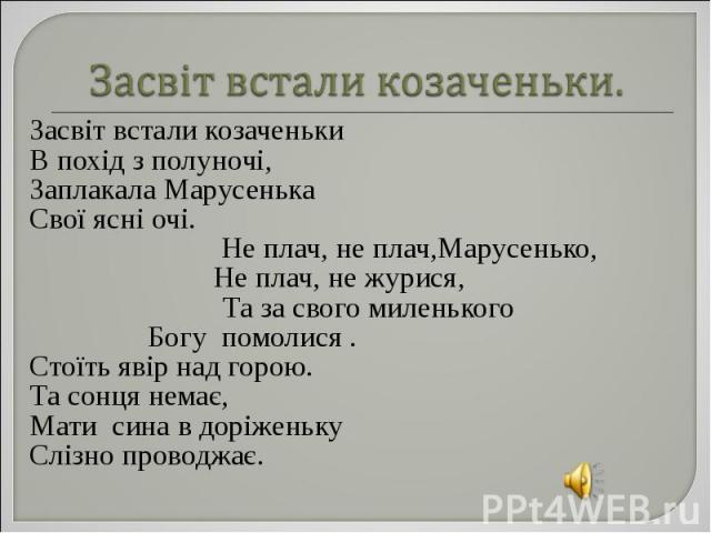 Засвіт встали козаченьки Засвіт встали козаченьки В похід з полуночі, Заплакала Марусенька Свої ясні очі. Не плач, не плач,Марусенько, Не плач, не журися, Та за свого миленького Богу помолися . Стоїть явір над горою. Та сонця немає, Мати сина в дорі…