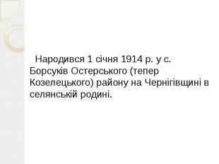 Народився 1 січня 1914 р. у с. Борсуків Остерського (тепер Козелецького) району