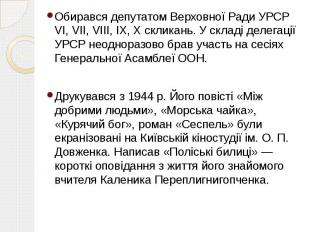 Обирався депутатом Верховної Ради УРСР VI, VII, VIII, IX, X скликань. У складі д