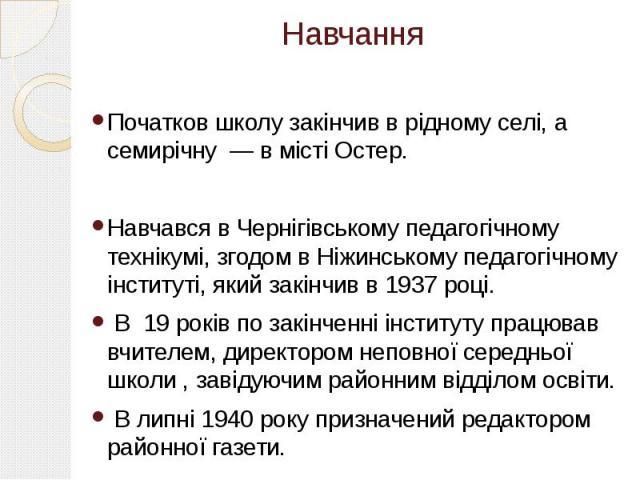 Навчання Навчання Початков школу закінчив в рідному селі, а семирічну — в місті Остер. Навчався в Чернігівському педагогічному технікумі, згодом в Ніжинському педагогічному інституті, який закінчив в 1937 році. В 19 років по закінченні інституту пра…
