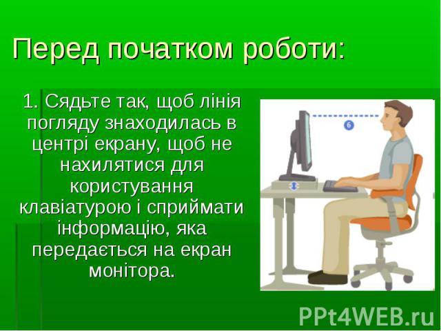 1. Сядьте так, щоб лінія погляду знаходилась в центрі екрану, щоб не нахилятися для користування клавіатурою і сприймати інформацію, яка передається на екран монітора. 1. Сядьте так, щоб лінія погляду знаходилась в центрі екрану, щоб не нахилятися д…
