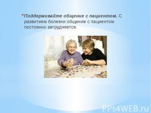 Поддерживайте общение с пациентом. С развитием болезни общение с пациентом посто