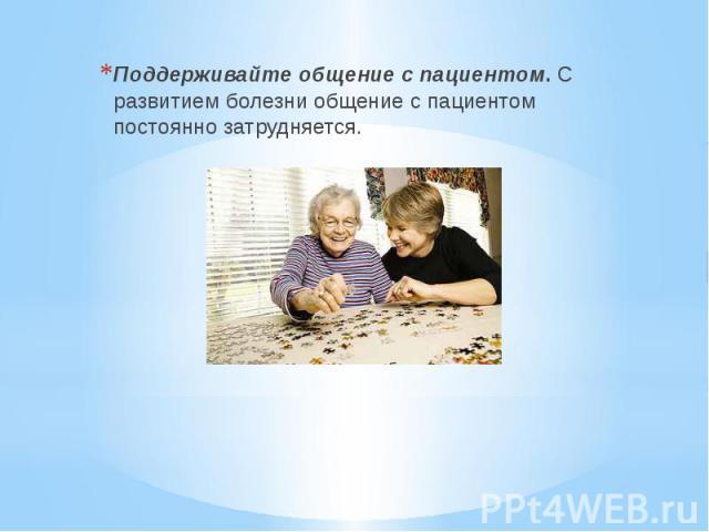 Поддерживайте общение с пациентом. С развитием болезни общение с пациентом постоянно затрудняется. Поддерживайте общение с пациентом. С развитием болезни общение с пациентом постоянно затрудняется.