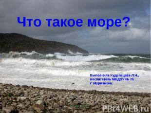 Что такое море? Выполнила Кудрявцева Л.Н., воспитатель МБДОУ № 75 г. Мурманска.
