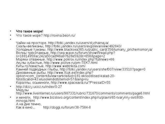Что такое море!Что такое море? http://roxina.beon.ru/Чайки на просторе. http://fotki.yandex.ru/users/slychainaya/Скалы-великаны, http://fotki.yandex.ru/users/evgoleva/view/492843/Холодные туманы. http://www.blacksea365.ru/public_card/356/tumany_pric…