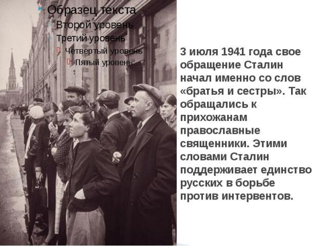 3 июля 1941 года свое обращение Сталин начал именно со слов «братья и сестры». Так обращались к прихожанам православные священники. Этими словами Сталин поддерживает единство русских в борьбе против интервентов.