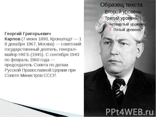 Георгий Григорьевич Карпов(7июня1898,Кронштадт—18 декабря1967,Москва)— советский государственный деятель,генерал-майорНКГБ(1945). С сентября 1943 по февраль 1960 года—пред…