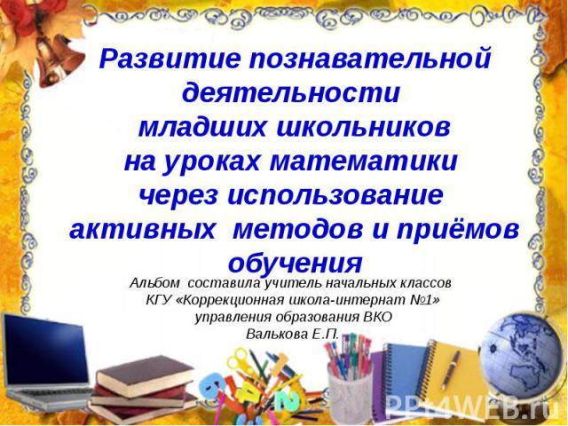 Развитие познавательной деятельности младших школьников на уроках математики через использование активных методов и приёмов обучения