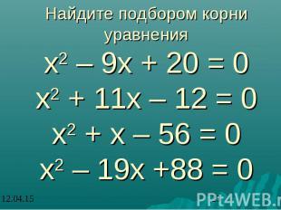 Найдите подбором корни уравнения х2 – 9х + 20 = 0 х2 + 11х – 12 = 0 х2 + х – 56