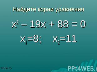 Найдите корни уравнения х2 – 19х + 88 = 0 х1=8; х2=11
