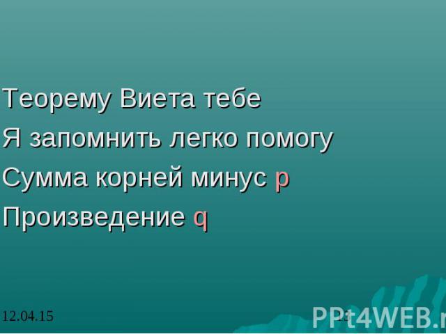 Теорему Виета тебе Теорему Виета тебе Я запомнить легко помогу Сумма корней минус p Произведение q