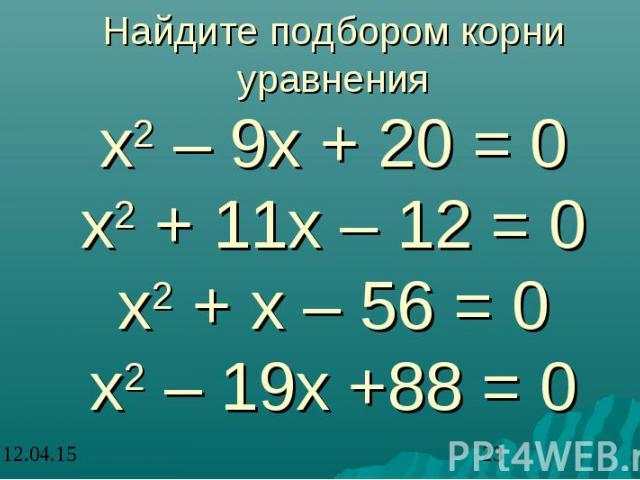 Найдите подбором корни уравнения х2 – 9х + 20 = 0 х2 + 11х – 12 = 0 х2 + х – 56 = 0 х2 – 19х +88 = 0