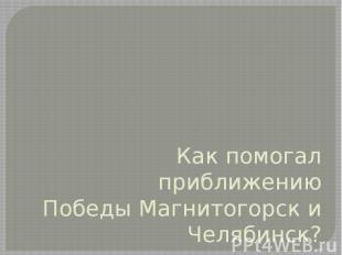 Как помогал приближению Победы Магнитогорск и Челябинск?